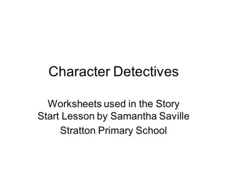 Character Detectives Worksheets used in the Story Start Lesson by Samantha Saville Stratton Primary School.