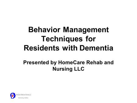 Behavior Management Techniques for Residents with Dementia Presented by HomeCare Rehab and Nursing LLC.