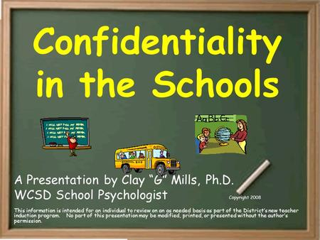 "Confidentiality in the Schools A Presentation by Clay ""G"" Mills, Ph.D. WCSD School Psychologist Copyright 2008 This information is intended for an individual."