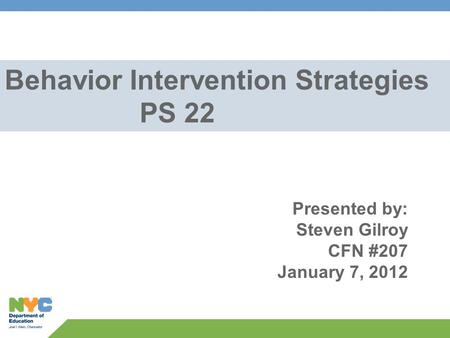 Behavior Intervention Strategies PS 22 Presented by: Steven Gilroy CFN #207 January 7, 2012.