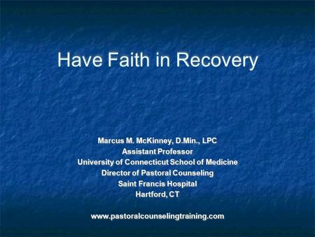 Have Faith in Recovery Marcus M. McKinney, D.Min., LPC Assistant Professor University of Connecticut School of Medicine Director of Pastoral Counseling.