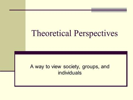 Theoretical Perspectives A way to view society, groups, and individuals.