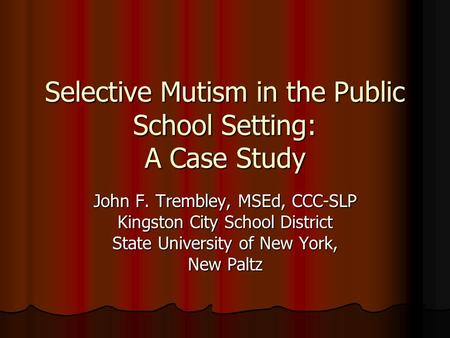 Selective Mutism in the Public School Setting: A Case Study John F. Trembley, MSEd, CCC-SLP Kingston City School District State University of New York,