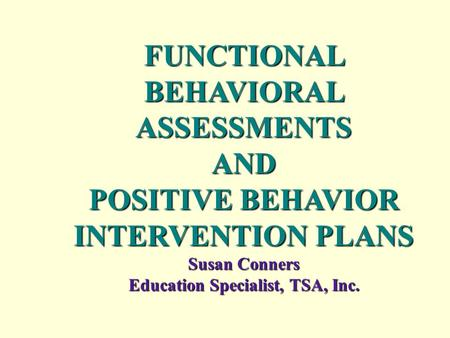 FUNCTIONAL BEHAVIORAL ASSESSMENTS AND POSITIVE BEHAVIOR INTERVENTION PLANS Susan Conners Education Specialist, TSA, Inc..