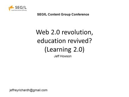 Web 2.0 revolution, education revived? (Learning 2.0) Jeff Howson SEGfL Content Group Conference.