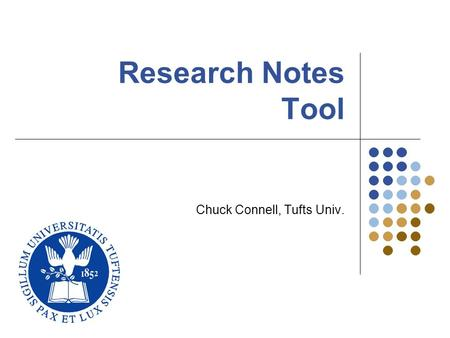 Research Notes Tool Chuck Connell, Tufts Univ.. Tufts University Computer Science22 Two Research Problems References… Many types – books, articles, web.
