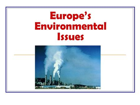 Europe's Environmental Issues. Air Pollution Many of the world's largest and most industrialized countries are in Europe. Paris, London, Berlin, Rome,