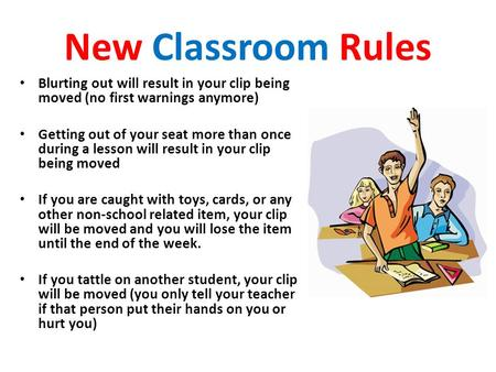 New Classroom Rules Blurting out will result in your clip being moved (no first warnings anymore) Getting out of your seat more than once during a lesson.