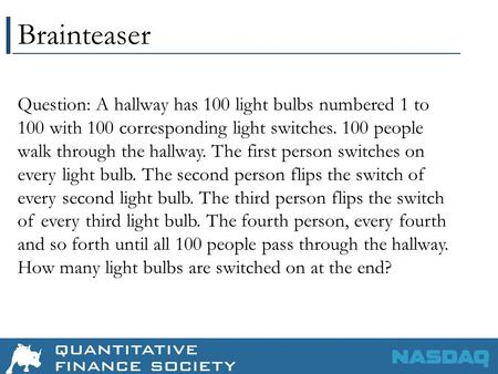 Brainteaser Question: A hallway has 100 light bulbs numbered 1 to 100 with 100 corresponding light switches. 100 people walk through the hallway. The first.