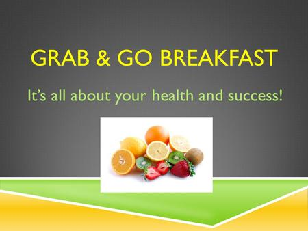 GRAB & GO BREAKFAST It's all about your health and success!