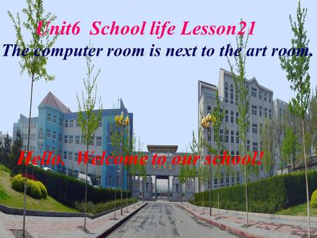 Unit6 School life Lesson21 The computer room is next to the art room. Hello. Welcome to our school!