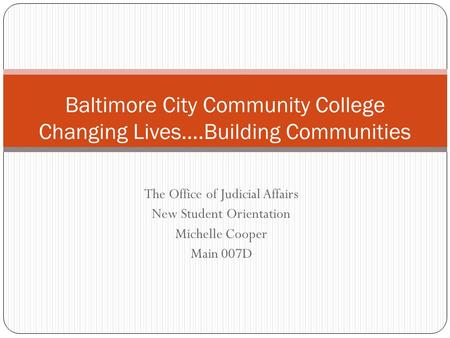 The Office of Judicial Affairs New Student Orientation Michelle Cooper Main 007D Baltimore City Community College Changing Lives….Building Communities.