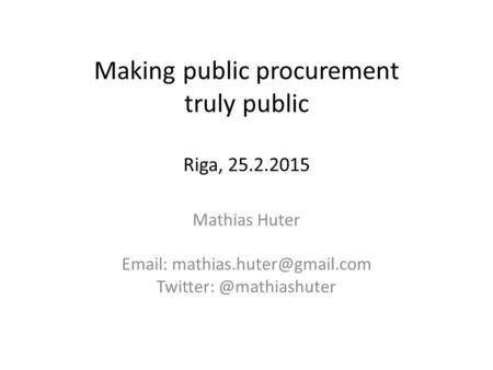 Making public procurement truly public Riga, 25.2.2015 Mathias Huter