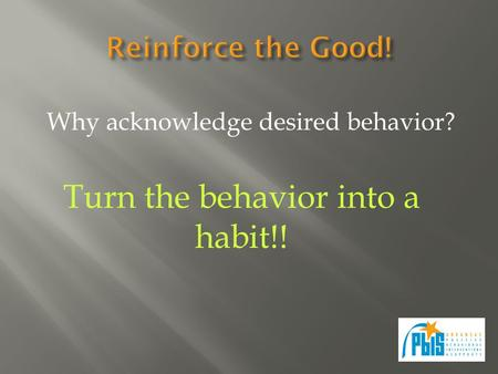 Why acknowledge desired behavior? Turn the behavior into a habit!!