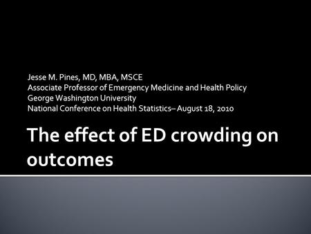 The effect of ED crowding on outcomes Jesse M. Pines, MD, MBA, MSCE Associate Professor of Emergency Medicine and Health Policy George Washington University.