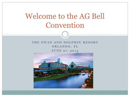 THE SWAN AND DOLPHIN RESORT ORLANDO, FL JUNE 27, 2014 Welcome to the AG Bell Convention.
