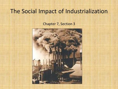 The Social Impact of Industrialization Chapter 7, Section 3.