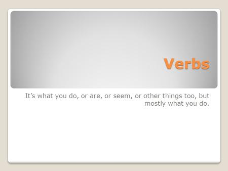 Verbs It's what you do, or are, or seem, or other things too, but mostly what you do.