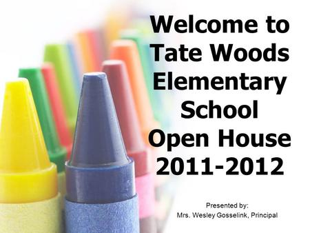 Welcome to Tate Woods Elementary School Open House 2011-2012 Presented by: Mrs. Wesley Gosselink, Principal.