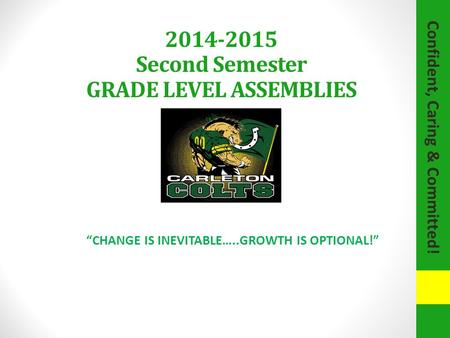 "Confident, Caring & Committed! 2014-2015 Second Semester GRADE LEVEL ASSEMBLIES ""CHANGE IS INEVITABLE…..GROWTH IS OPTIONAL!"""