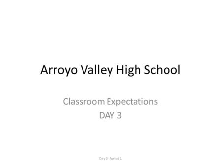 Arroyo Valley High School Classroom Expectations DAY 3 Day 3- Period 1.