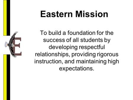 Eastern Mission To build a foundation for the success of all students by developing respectful relationships, providing rigorous instruction, and maintaining.