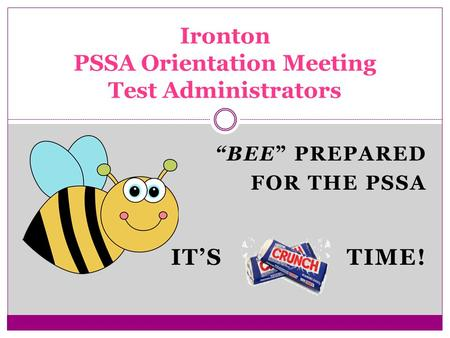 """BEE"" PREPARED FOR THE PSSA IT'S TIME! Ironton PSSA Orientation Meeting Test Administrators."