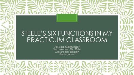 STEELE'S SIX FUNCTIONS IN MY PRACTICUM CLASSROOM Jessica Menninger September 30, 2014 Classroom Design Kindergarten.