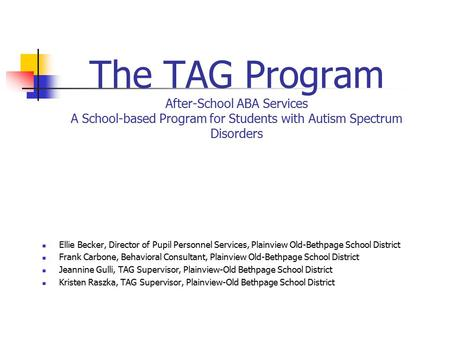 The TAG Program After-School ABA Services A School-based Program for Students with Autism Spectrum Disorders Ellie Becker, Director of Pupil Personnel.