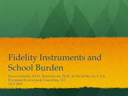 Fidelity <strong>Instruments</strong> <strong>and</strong> School Burden Patricia Mueller, Ed.D., Brent Garrett, Ph.D., & David Merves, C.A.S. Evergreen Evaluation & Consulting, LLC AEA.