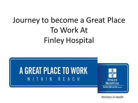 Journey to become a Great Place To Work At Finley Hospital.