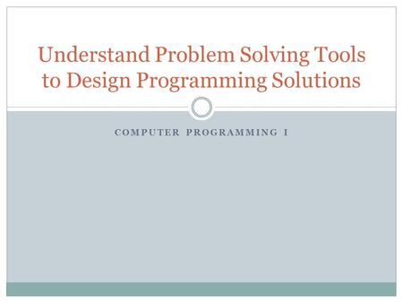 COMPUTER PROGRAMMING I Understand Problem Solving Tools to Design Programming Solutions.