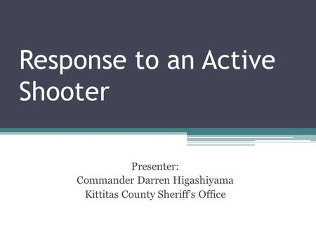 Response to an Active Shooter Presenter: Commander Darren Higashiyama Kittitas County Sheriff's Office.