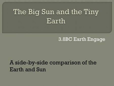 3.8BC Earth Engage A side-by-side comparison of the Earth and Sun.