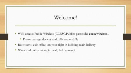Welcome! WiFi access: Public Wireless (CCESC.Public) passcode: ccescwireless1 Please manage devices and calls respectfully Restrooms: exit office; on your.