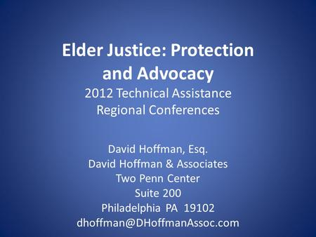 Elder Justice: Protection and Advocacy 2012 Technical Assistance Regional Conferences David Hoffman, Esq. David Hoffman & Associates Two Penn Center Suite.