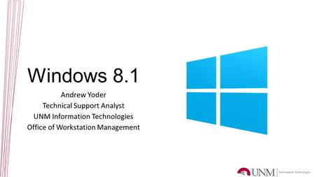 Windows 8.1 Andrew Yoder Technical Support Analyst UNM Information Technologies Office of Workstation Management.