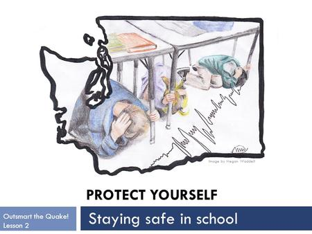 PROTECT YOURSELF Image by Megan Waddell Outsmart the Quake! Lesson 2 Staying safe in school.