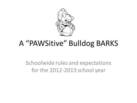 "A ""PAWSitive"" Bulldog BARKS Schoolwide rules and expectations for the 2012-2013 school year."