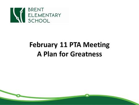 February 11 PTA Meeting A Plan for Greatness. Brent 2015-2020 Strategic Plan Brent will become a highly effective, inclusive, field experience school.