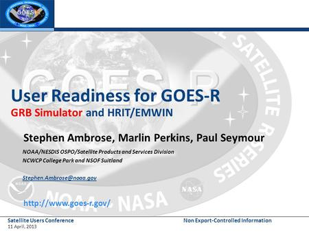 Satellite Users Conference 11 April, 2013 Non Export-Controlled Information User Readiness for GOES-R GRB Simulator and HRIT/EMWIN Stephen Ambrose, Marlin.