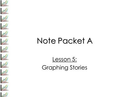Note Packet A Lesson 5: Graphing Stories. Lesson 5: Graphing Stories Exercise 1: Consider this story Maya and Earl live at opposite ends of the hallway.