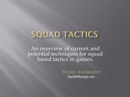 An overview of current and potential techniques for squad based tactics in games. Bryan Auslander