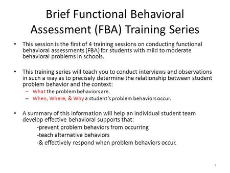 Brief Functional Behavioral Assessment (FBA) Training Series This session is the first of 4 training sessions on conducting functional behavioral assessments.