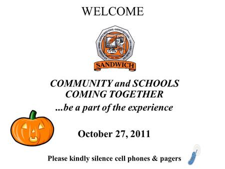WELCOME COMMUNITY and SCHOOLS COMING TOGETHER...be a part of the experience October 27, 2011 Please kindly silence cell phones & pagers.