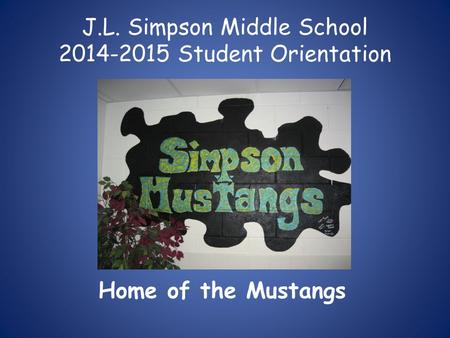 J.L. Simpson Middle School 2014-2015 Student Orientation Home of the Mustangs.