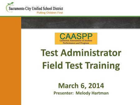 Test Administrator Field Test Training March 6, 2014 Presenter: Melody Hartman.