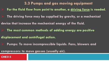 CHE315 3.3 Pumps and gas moving equipment  For the fluid flow from point to another, a driving force is needed.  The driving force may be supplied by.