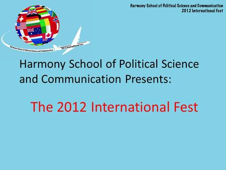 Harmony School of Political Science and Communication Presents: The 2012 International Fest.