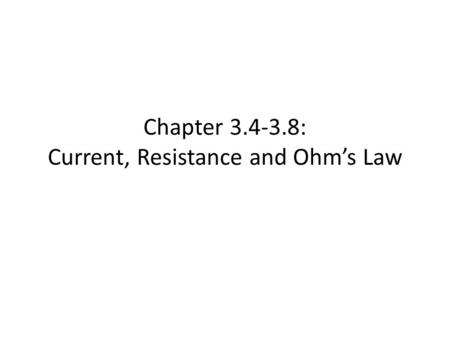 Chapter 3.4-3.8: Current, Resistance and Ohm's Law.
